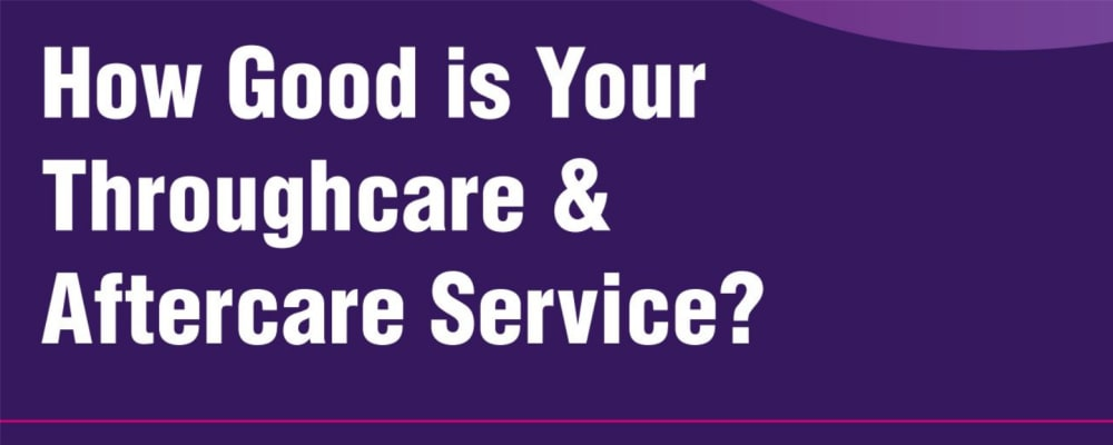 How Good is Your Throughcare & Aftercare Service?