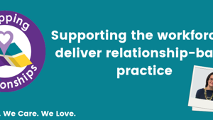Supporting the workforce to deliver relationship-based practice